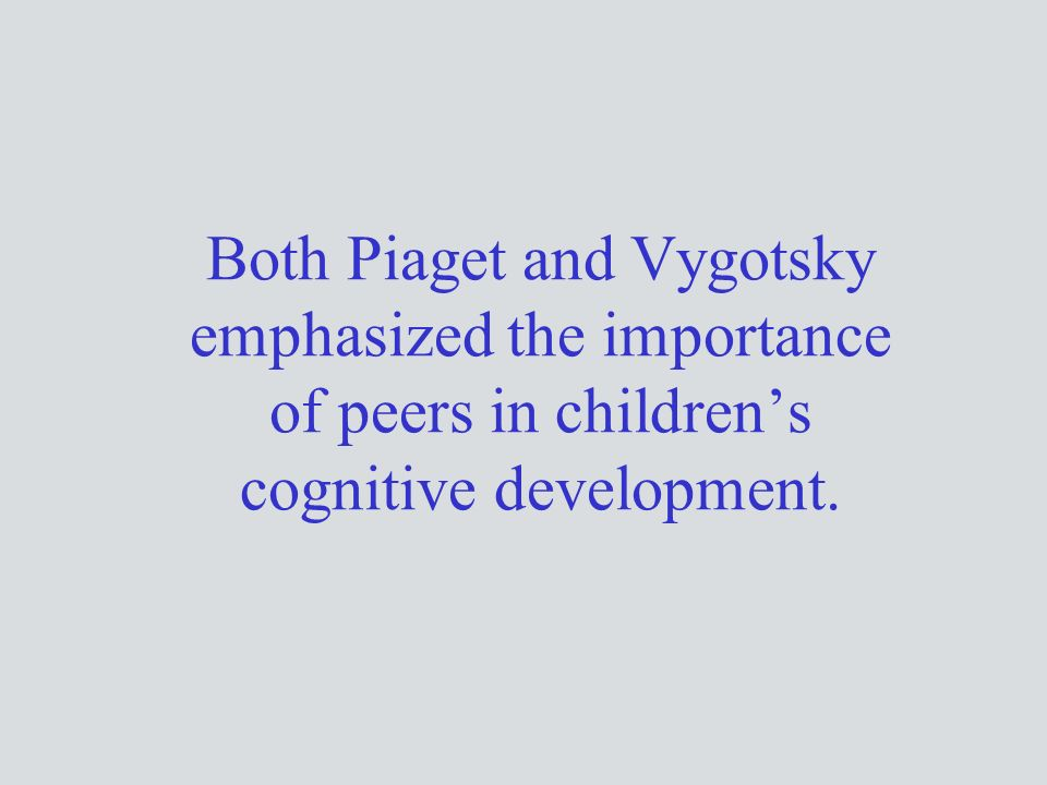 Both Piaget and Vygotsky emphasized the importance of peers in children's cognitive development.