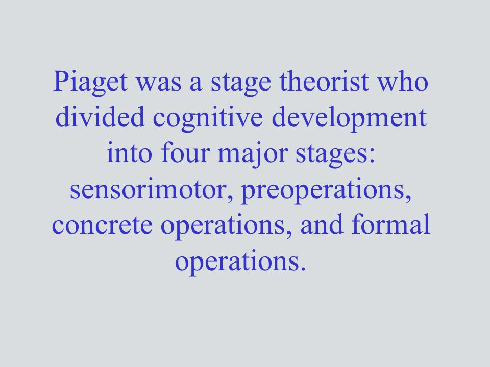 Piaget was a stage theorist who divided cognitive development into four major stages: sensorimotor, preoperations, concrete operations, and formal operations.