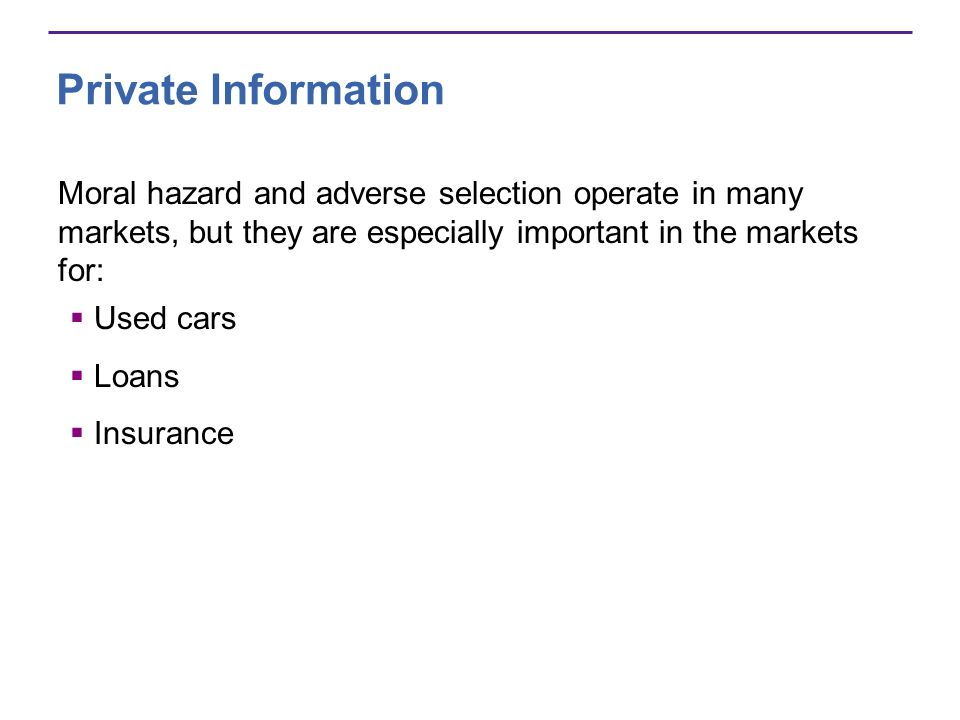 Private Information Moral hazard and adverse selection operate in many markets, but they are especially important in the markets for: