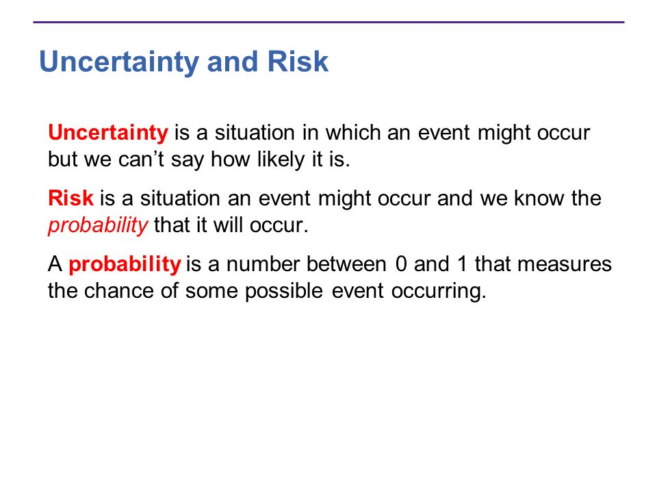Uncertainty and Risk Uncertainty is a situation in which an event might occur but we can't say how likely it is.