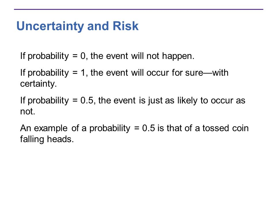 Uncertainty and Risk If probability = 0, the event will not happen.