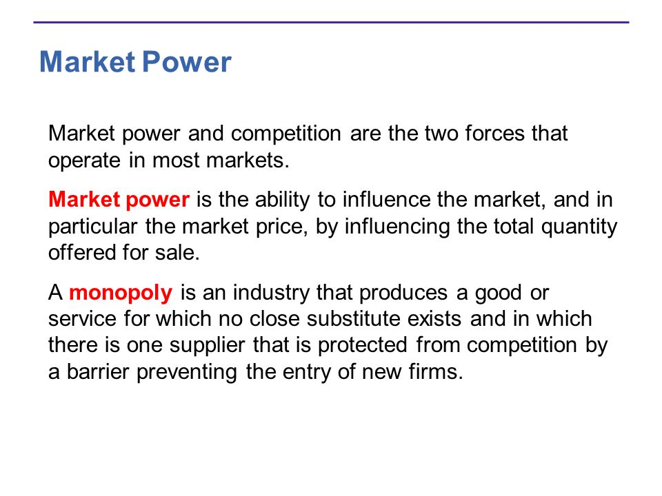 Market Power Market power and competition are the two forces that operate in most markets.