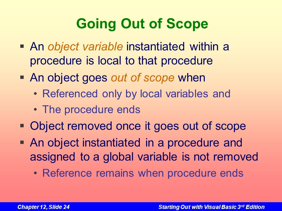 Going Out of Scope An object variable instantiated within a procedure is local to that procedure. An object goes out of scope when.