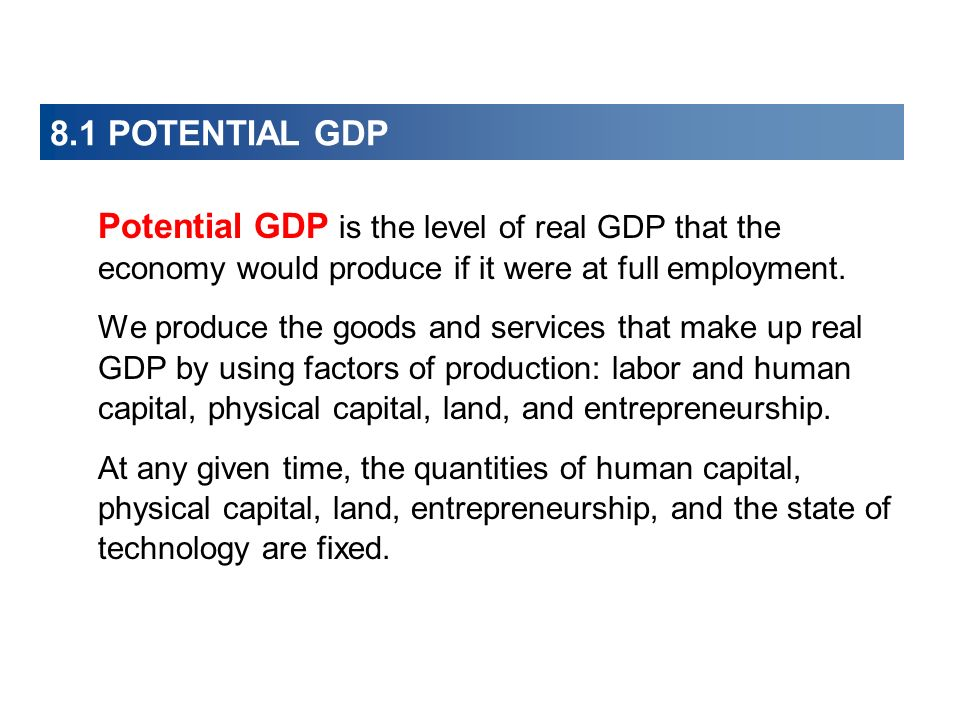 8.1 POTENTIAL GDP Potential GDP is the level of real GDP that the economy would produce if it were at full employment.