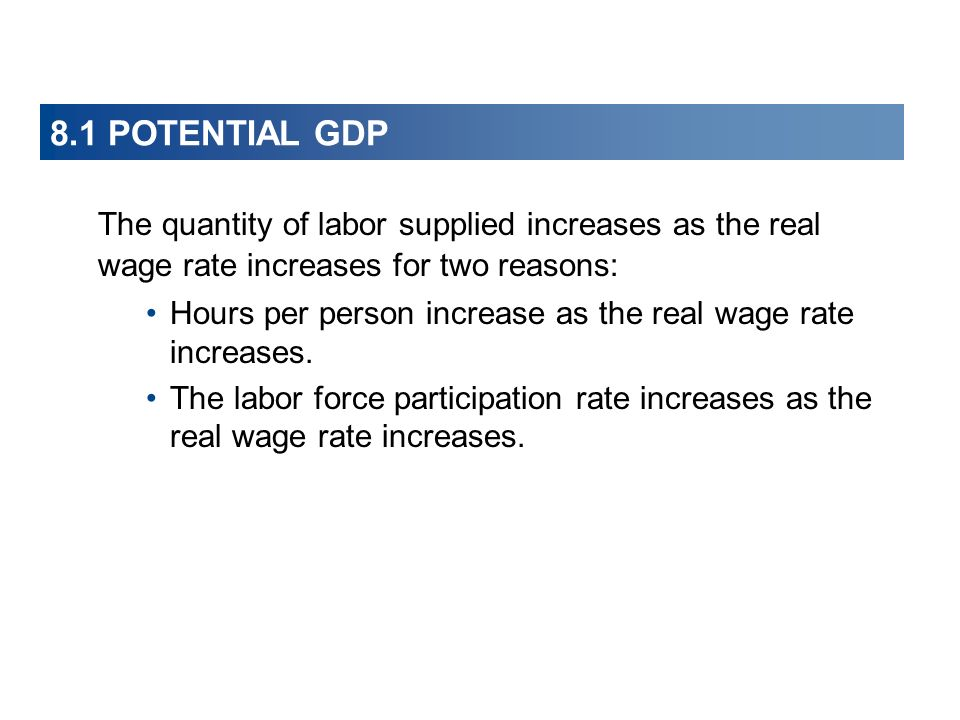 8.1 POTENTIAL GDP The quantity of labor supplied increases as the real wage rate increases for two reasons: