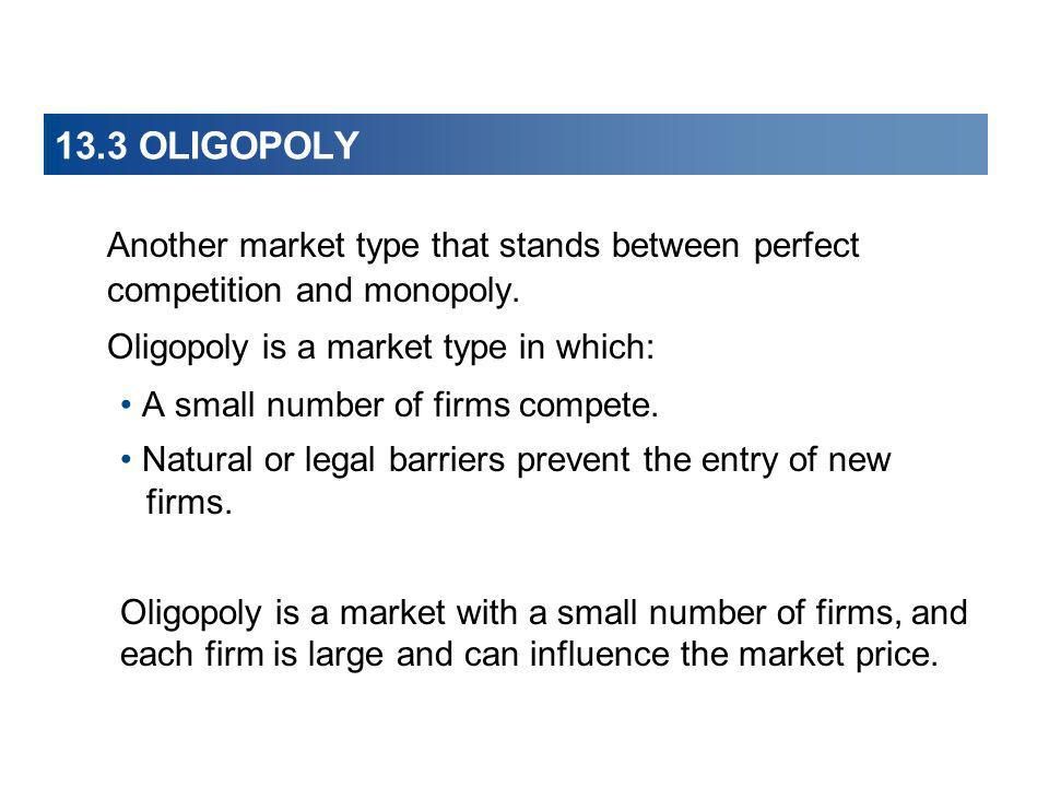 13.3 OLIGOPOLY Another market type that stands between perfect competition and monopoly. Oligopoly is a market type in which: