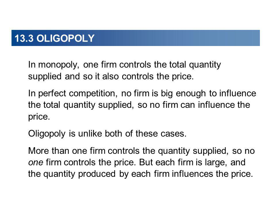 13.3 OLIGOPOLY In monopoly, one firm controls the total quantity supplied and so it also controls the price.