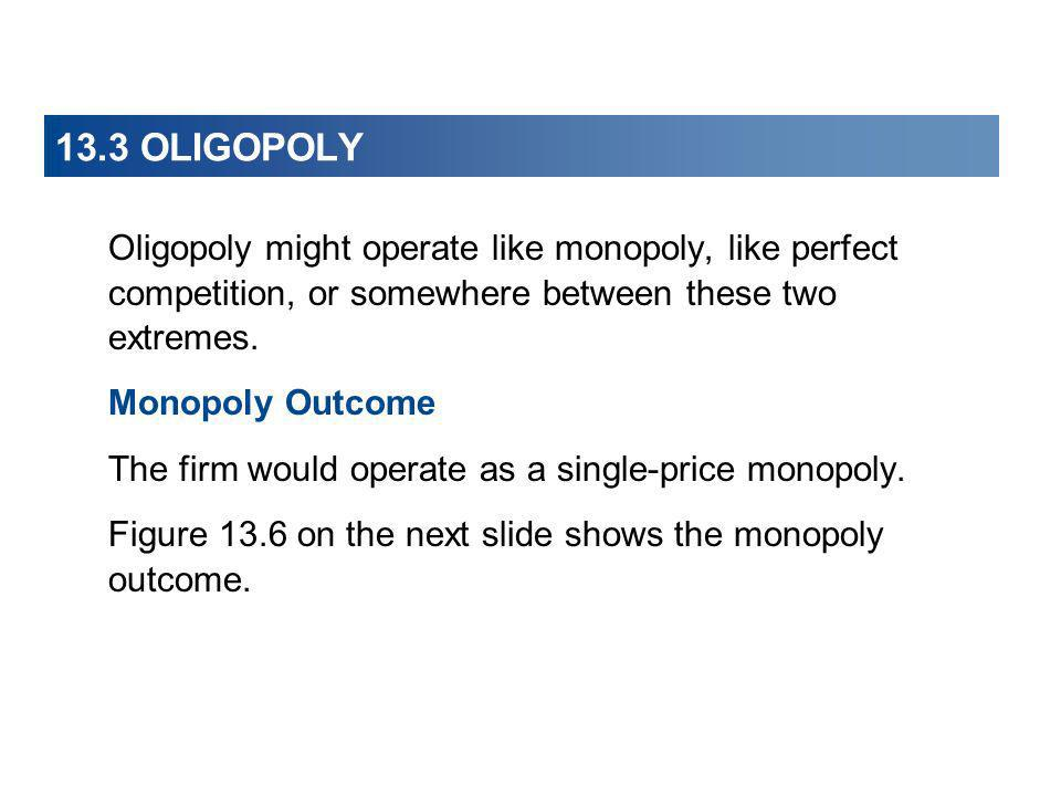 13.3 OLIGOPOLY Oligopoly might operate like monopoly, like perfect competition, or somewhere between these two extremes.