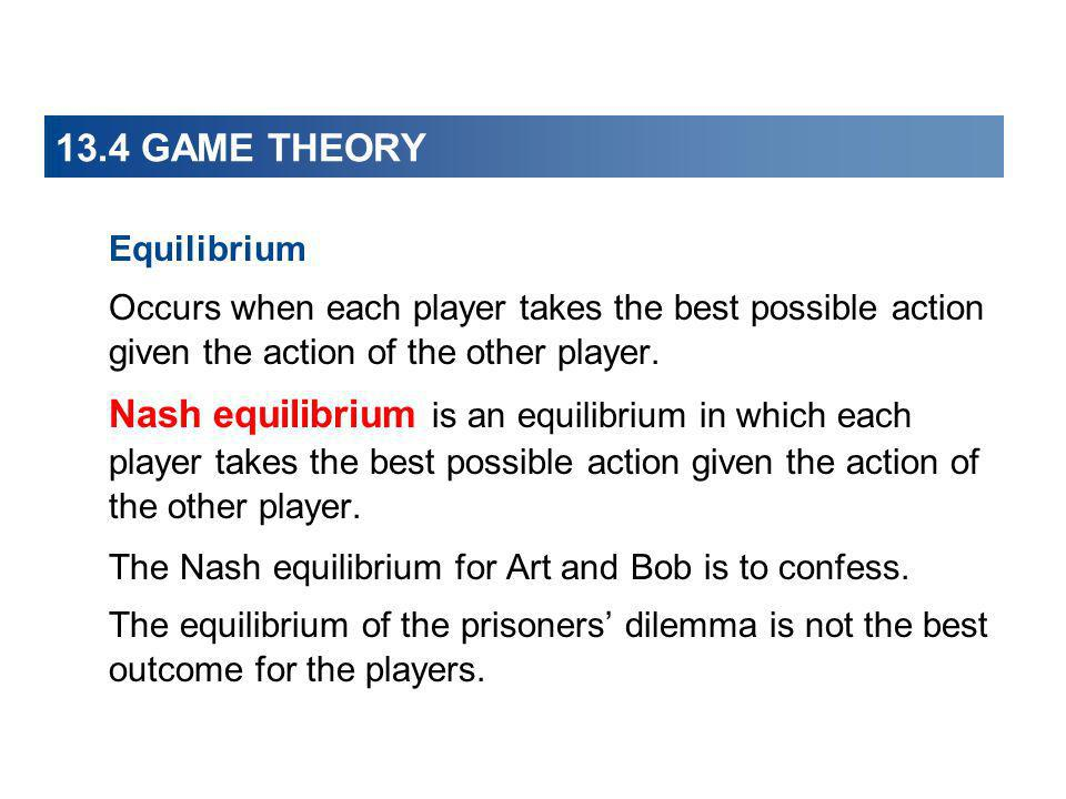 13.4 GAME THEORY Equilibrium. Occurs when each player takes the best possible action given the action of the other player.