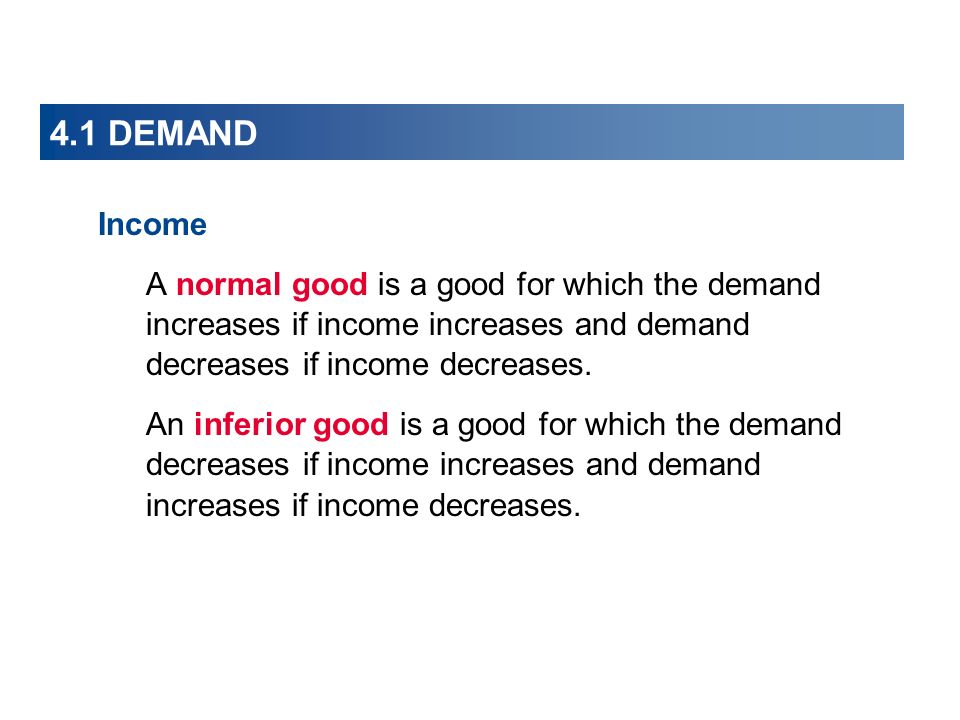 4.1 DEMAND Income. A normal good is a good for which the demand increases if income increases and demand decreases if income decreases.
