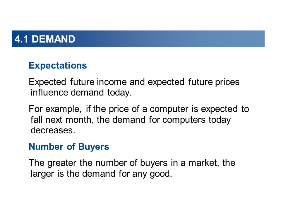 4.1 DEMAND Expectations. Expected future income and expected future prices influence demand today.