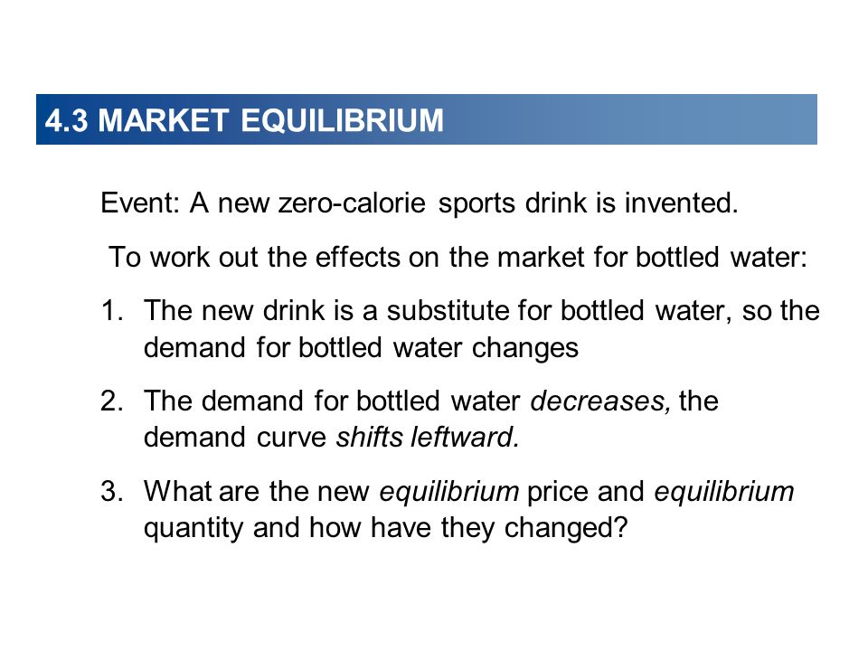 4.3 MARKET EQUILIBRIUM Event: A new zero-calorie sports drink is invented. To work out the effects on the market for bottled water: