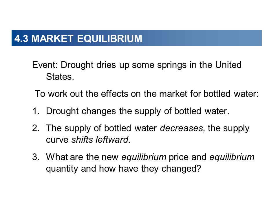 4.3 MARKET EQUILIBRIUM Event: Drought dries up some springs in the United States. To work out the effects on the market for bottled water: