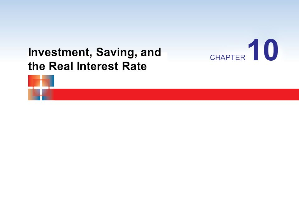 10 Investment, Saving, and the Real Interest Rate CHAPTER