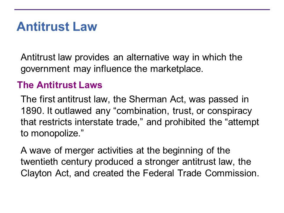 Antitrust Law Antitrust law provides an alternative way in which the government may influence the marketplace.