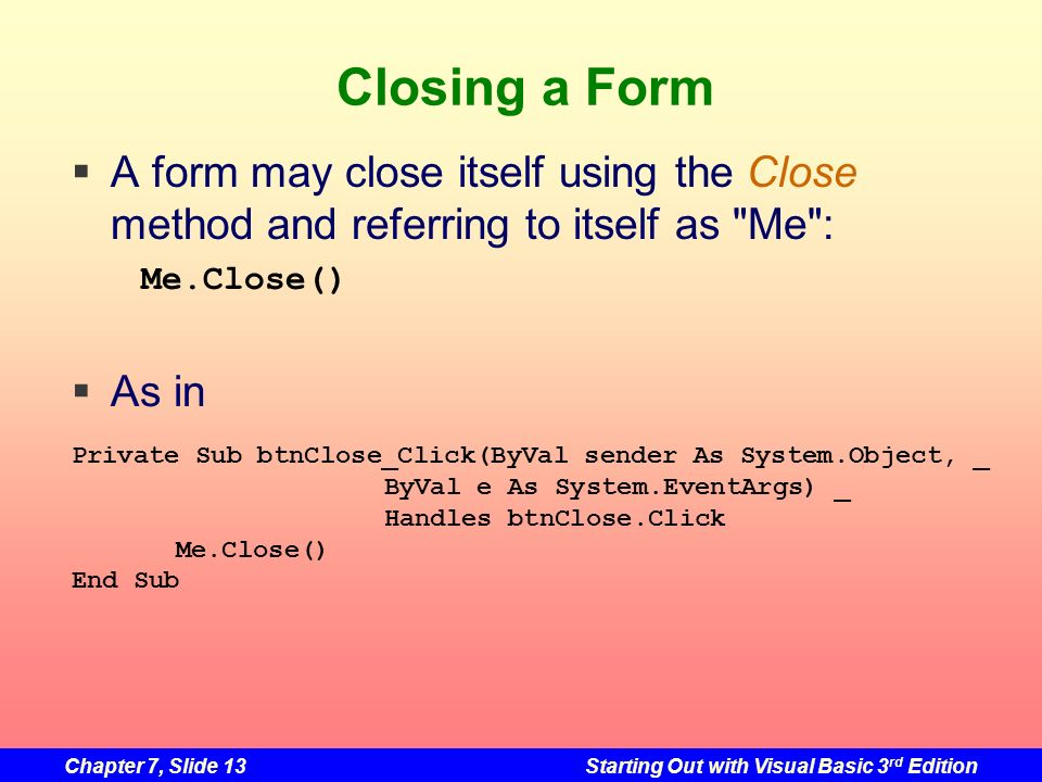 Closing a Form A form may close itself using the Close method and referring to itself as Me : As in.