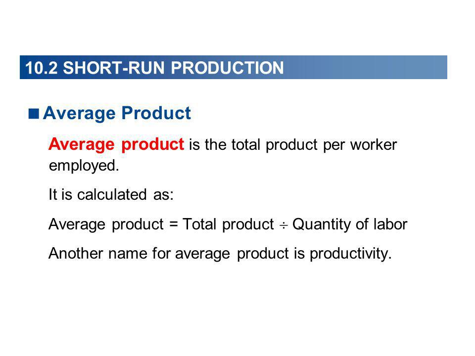 Average Product 10.2 SHORT-RUN PRODUCTION