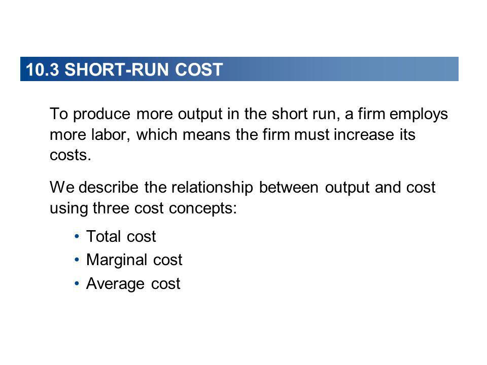 10.3 SHORT-RUN COST To produce more output in the short run, a firm employs more labor, which means the firm must increase its costs.