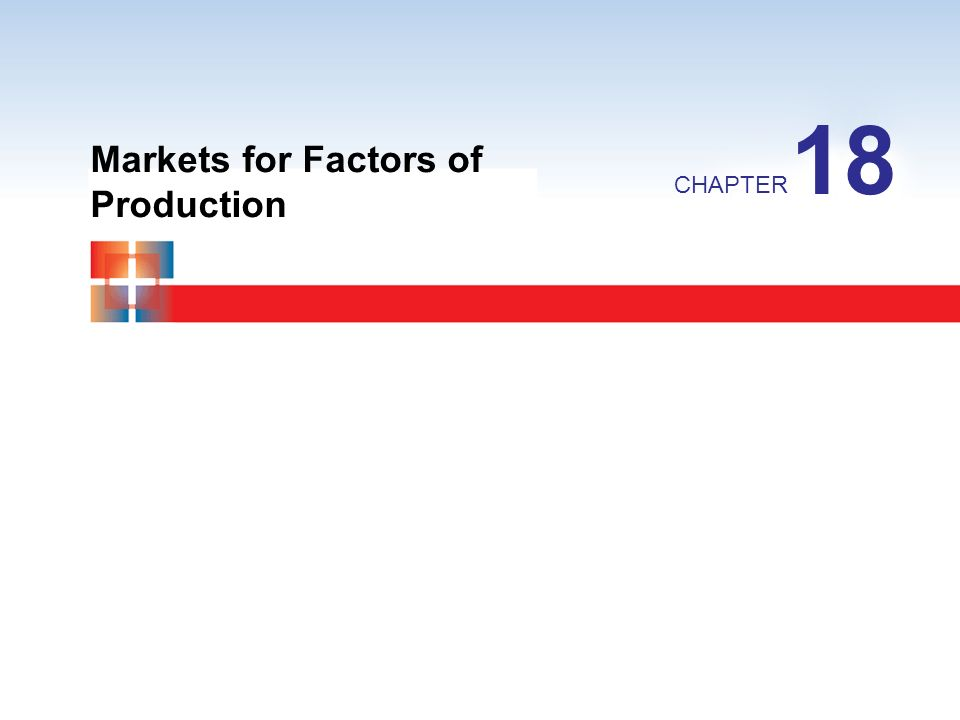 18 Markets for Factors of Production CHAPTER
