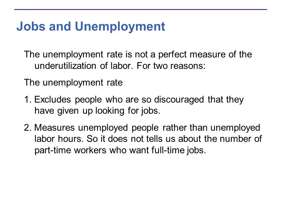Jobs and Unemployment The unemployment rate is not a perfect measure of the underutilization of labor. For two reasons:
