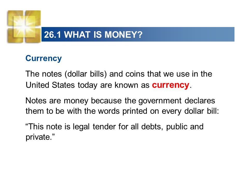 26.1 WHAT IS MONEY Currency. The notes (dollar bills) and coins that we use in the United States today are known as currency.