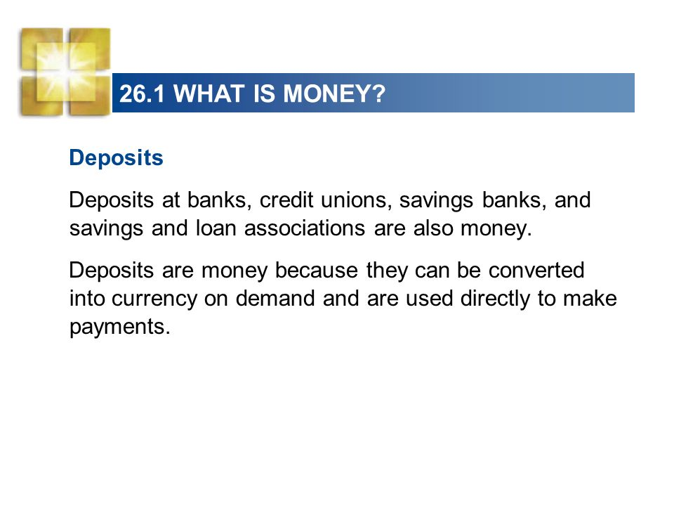 26.1 WHAT IS MONEY Deposits. Deposits at banks, credit unions, savings banks, and savings and loan associations are also money.