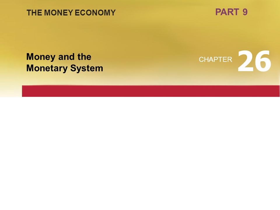 PART 9 THE MONEY ECONOMY 26 Money and the Monetary System CHAPTER