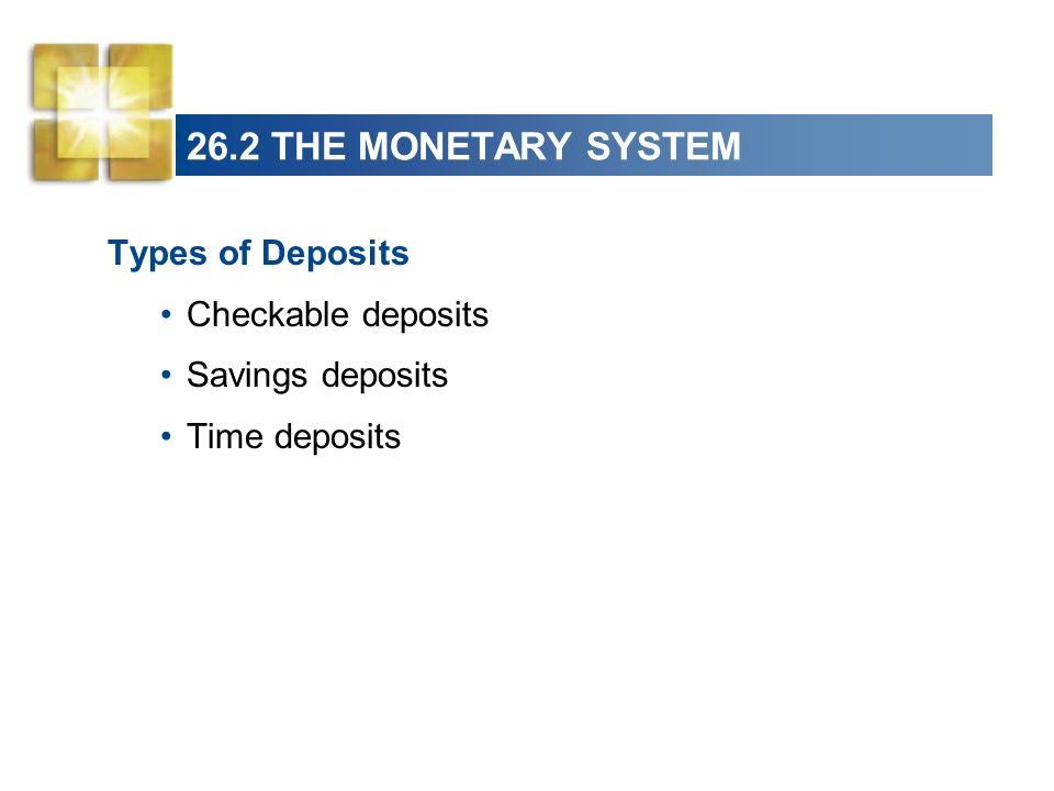 26.2 THE MONETARY SYSTEM Types of Deposits Checkable deposits
