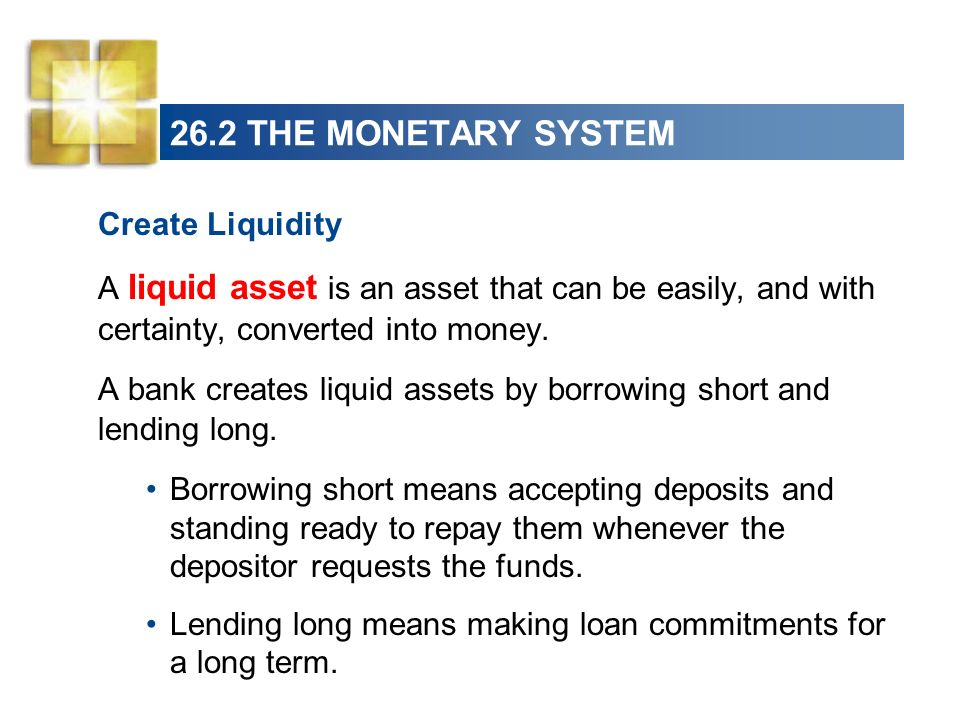 26.2 THE MONETARY SYSTEM Create Liquidity