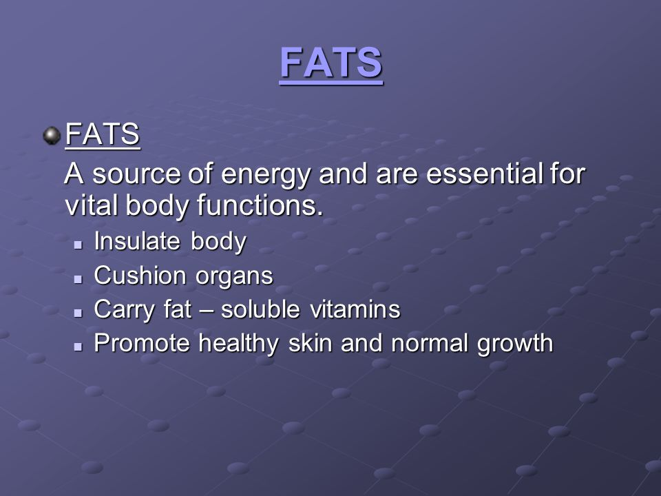 FATS FATS. A source of energy and are essential for vital body functions. Insulate body. Cushion organs.