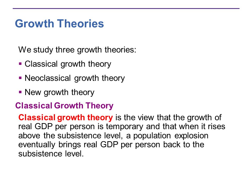 Growth Theories We study three growth theories: