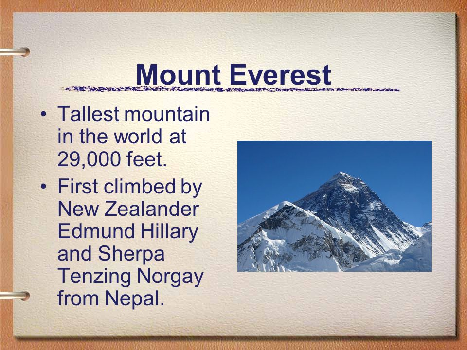 Mount Everest Tallest mountain in the world at 29,000 feet.