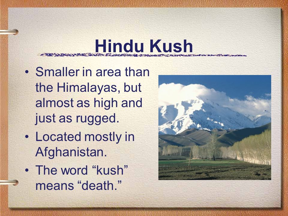 Hindu Kush Smaller in area than the Himalayas, but almost as high and just as rugged. Located mostly in Afghanistan.