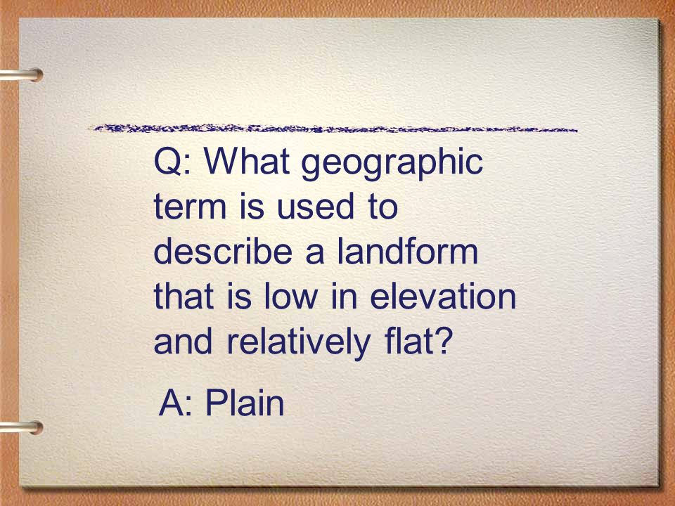 Q: What geographic term is used to describe a landform that is low in elevation and relatively flat