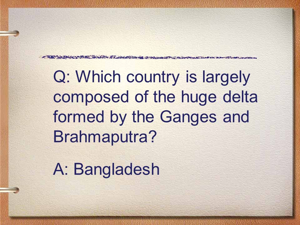 Q: Which country is largely composed of the huge delta formed by the Ganges and Brahmaputra