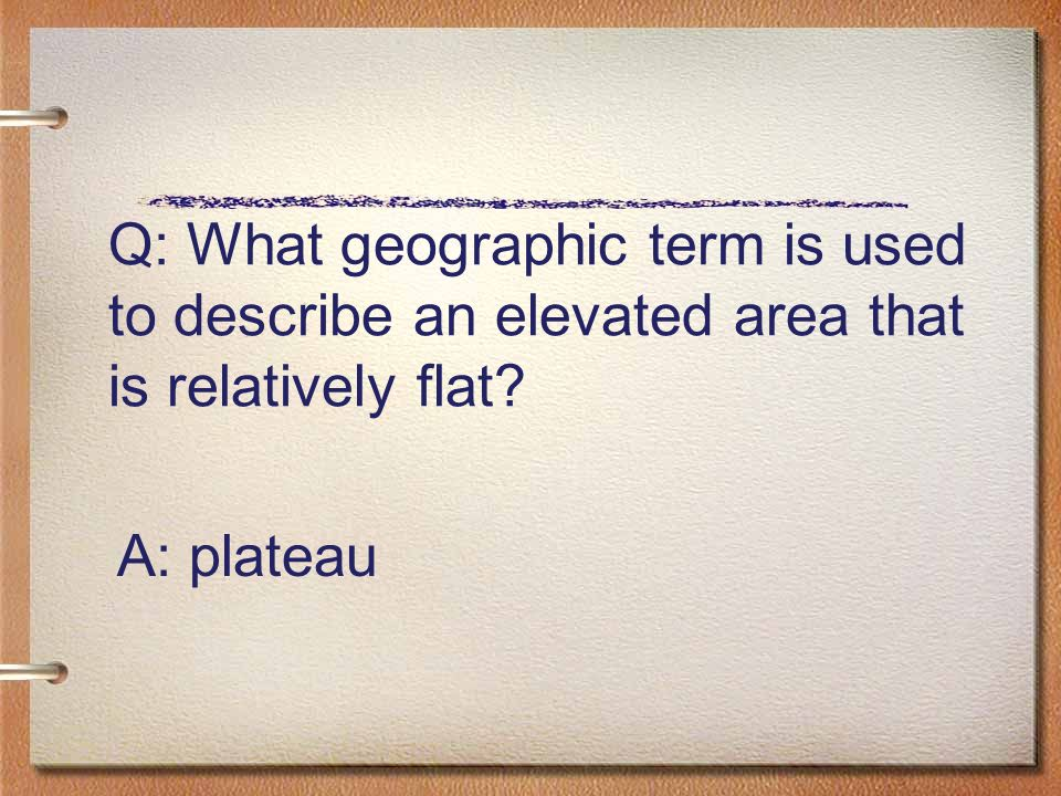 Q: What geographic term is used to describe an elevated area that is relatively flat