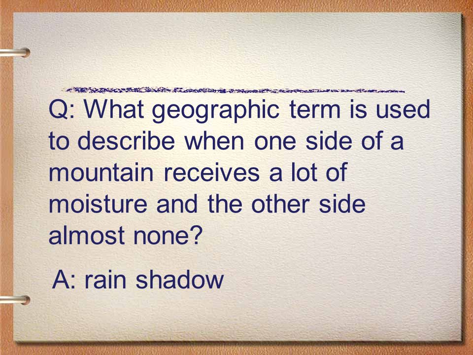 Q: What geographic term is used to describe when one side of a mountain receives a lot of moisture and the other side almost none