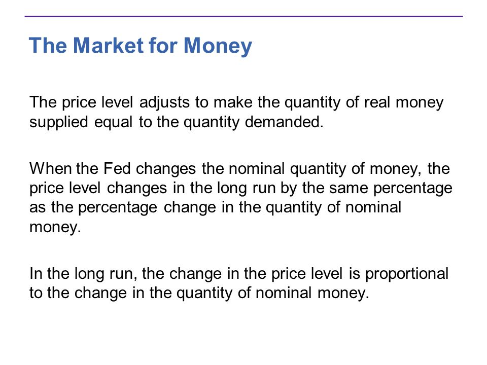 The Market for Money The price level adjusts to make the quantity of real money supplied equal to the quantity demanded.