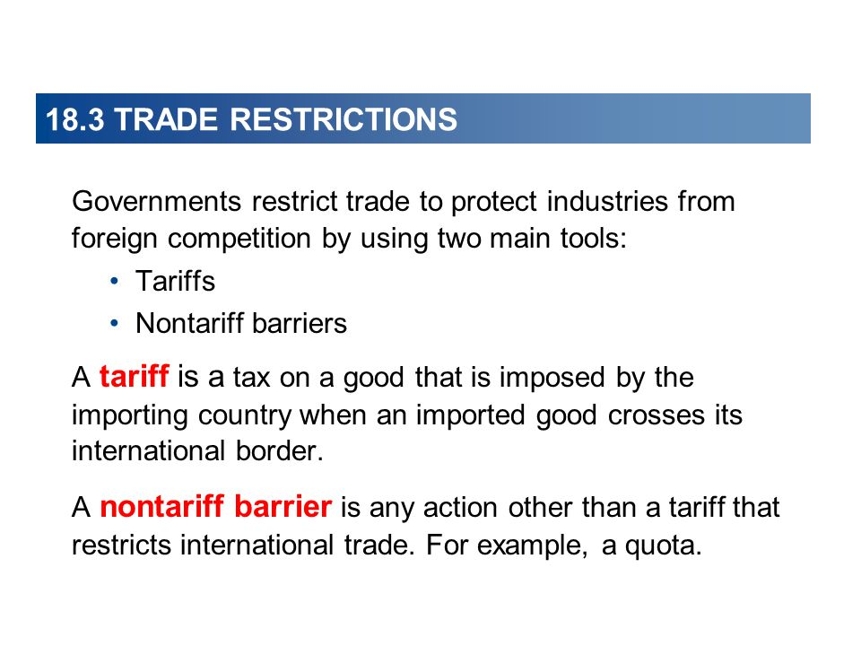 18.3 TRADE RESTRICTIONS Governments restrict trade to protect industries from foreign competition by using two main tools: