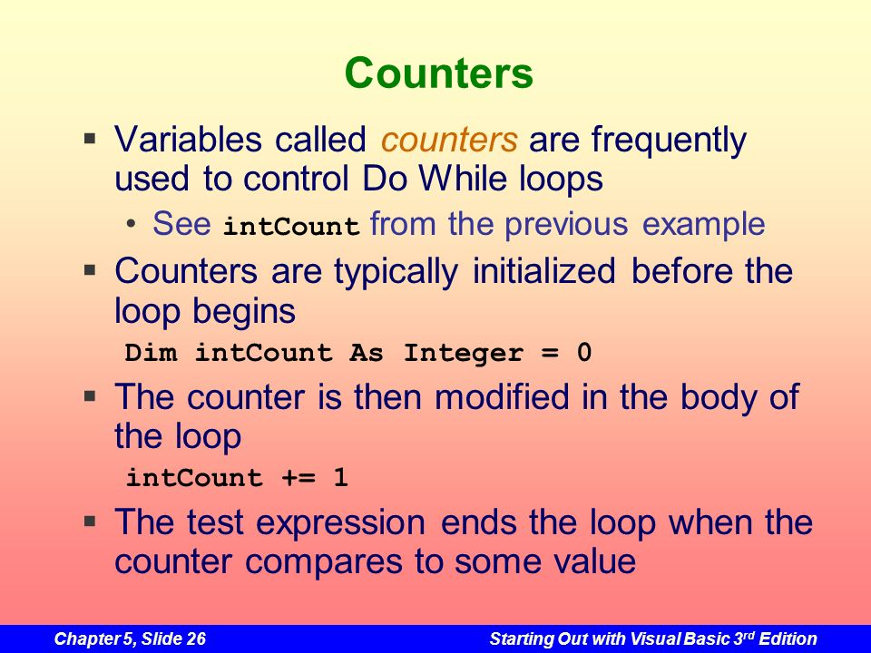 Counters Variables called counters are frequently used to control Do While loops. See intCount from the previous example.