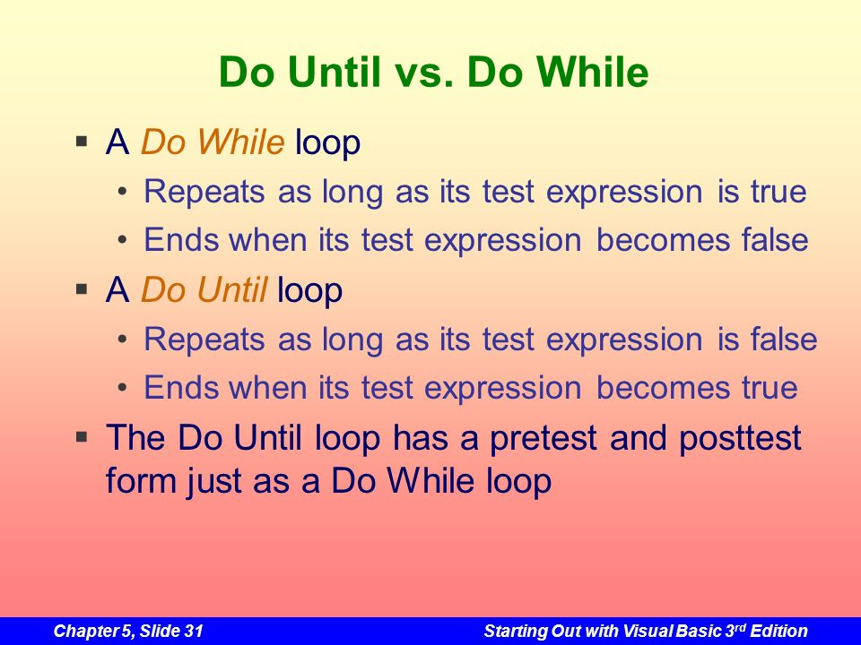 Do Until vs. Do While A Do While loop A Do Until loop