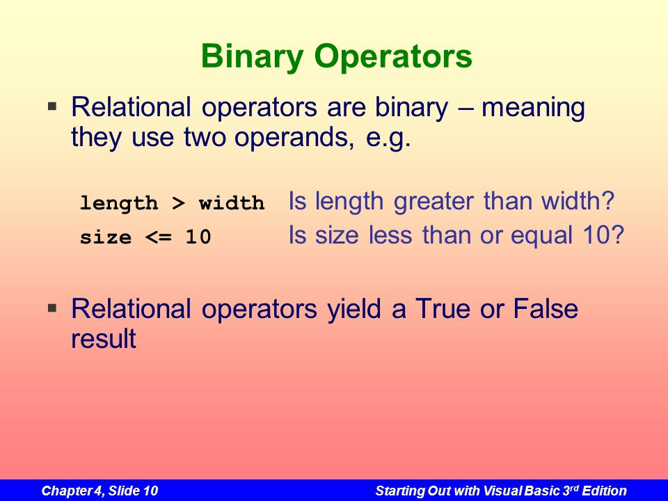 Binary Operators Relational operators are binary – meaning they use two operands, e.g. length > width Is length greater than width
