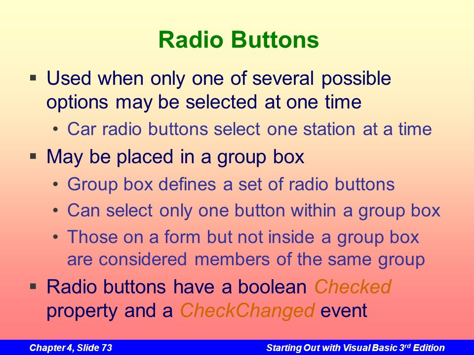 Radio Buttons Used when only one of several possible options may be selected at one time. Car radio buttons select one station at a time.