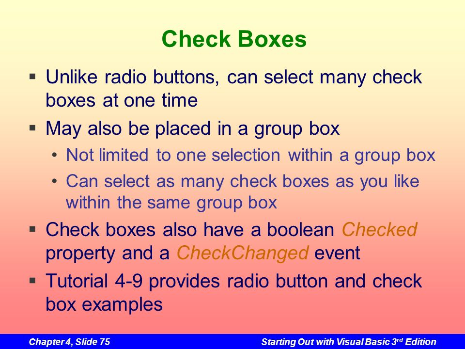 Check Boxes Unlike radio buttons, can select many check boxes at one time. May also be placed in a group box.