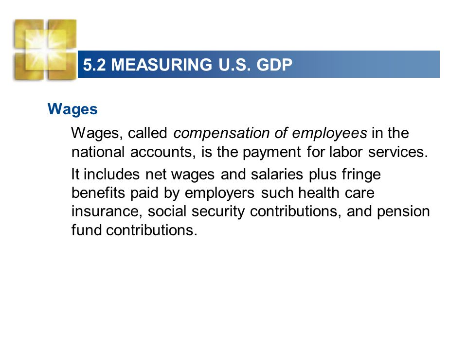 5.2 MEASURING U.S. GDP Wages. Wages, called compensation of employees in the national accounts, is the payment for labor services.