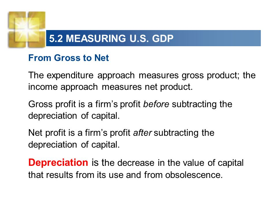5.2 MEASURING U.S. GDP From Gross to Net. The expenditure approach measures gross product; the income approach measures net product.