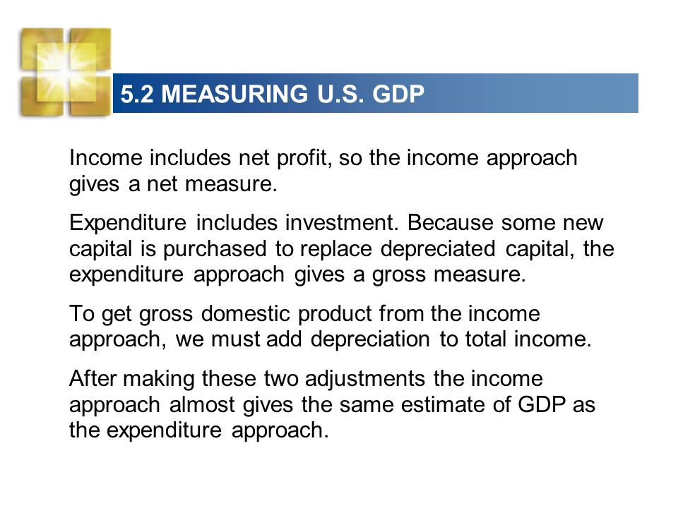 5.2 MEASURING U.S. GDP Income includes net profit, so the income approach gives a net measure.