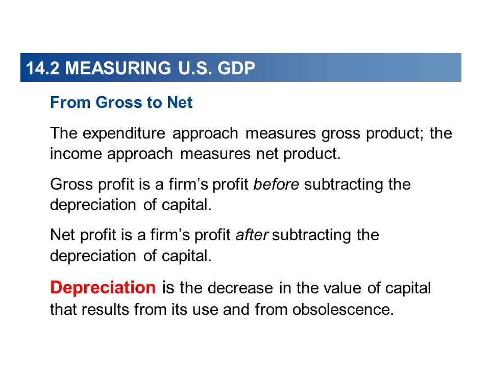 14.2 MEASURING U.S. GDP From Gross to Net. The expenditure approach measures gross product; the income approach measures net product.