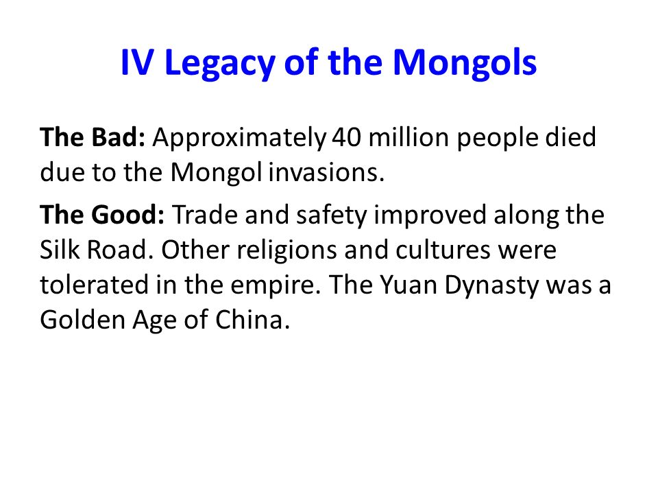 legacy of the mongols On the myth of genghis kahn's off spring it's known the mongols had an almost 20th century like welfare and healthcare systems to support bastard children even so his family was involved in civil wars killing each other off for centuries also the black death had a devastating on the mongols as .