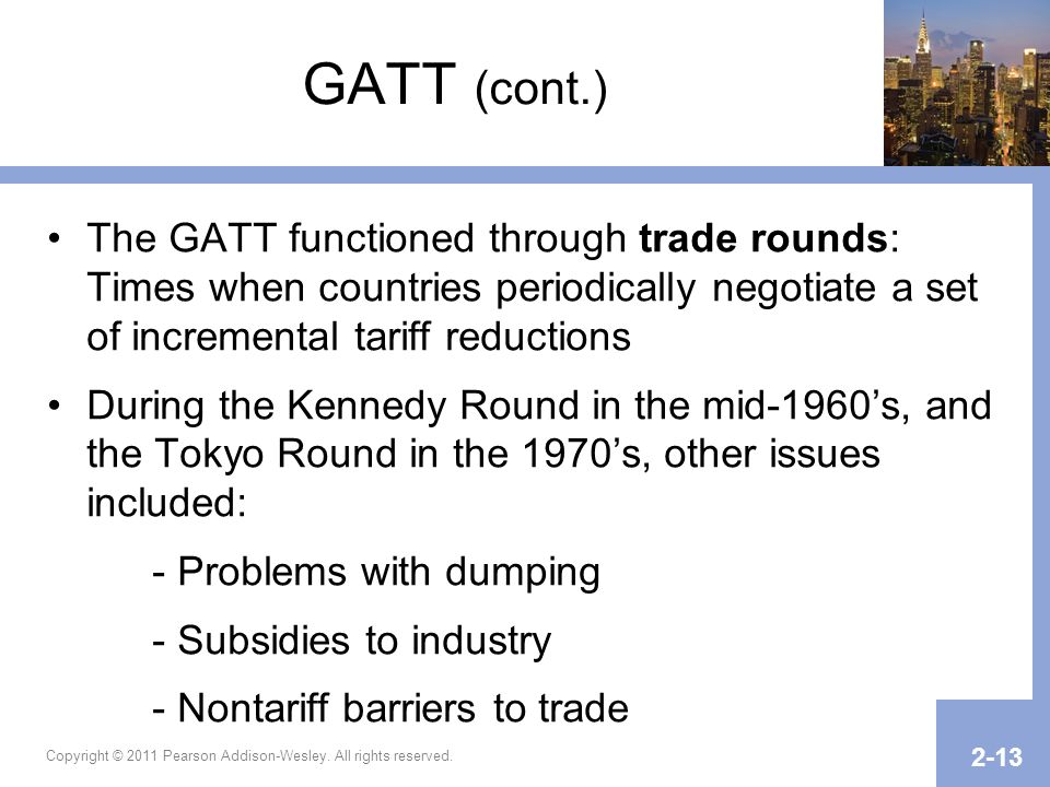 GATT (cont.) The GATT functioned through trade rounds: Times when countries periodically negotiate a set of incremental tariff reductions.